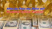 Altın mı, Dolar mı, Euro mu? Hangisine Yatırım Daha Çok Kazandırır?